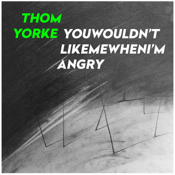 Thom York  - You Wouldn't Like Me When I'm Angry